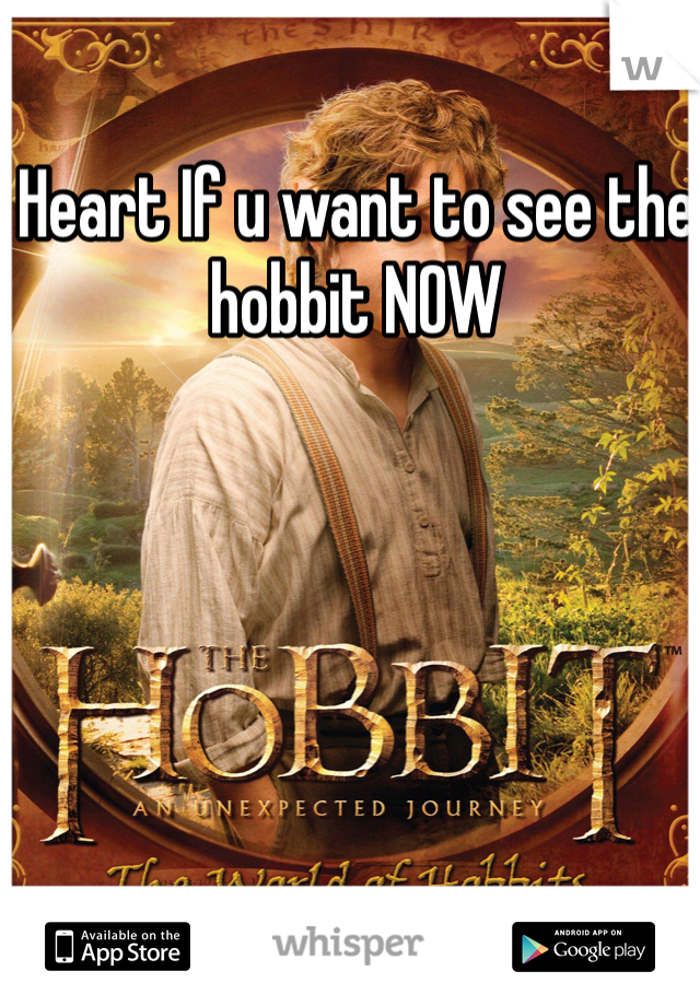 Heart If u want to see the hobbit NOW