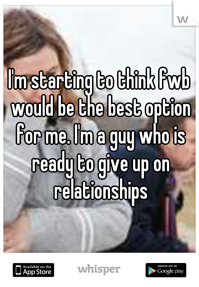 I'm starting to think fwb would be the best option for me. I'm a guy who is ready to give up on relationships
