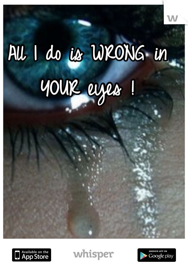 All I do is WRONG in YOUR eyes !