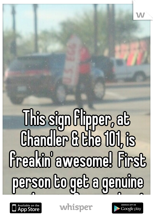 This sign flipper, at Chandler & the 101, is freakin' awesome!  First person to get a genuine smile out of me in days!