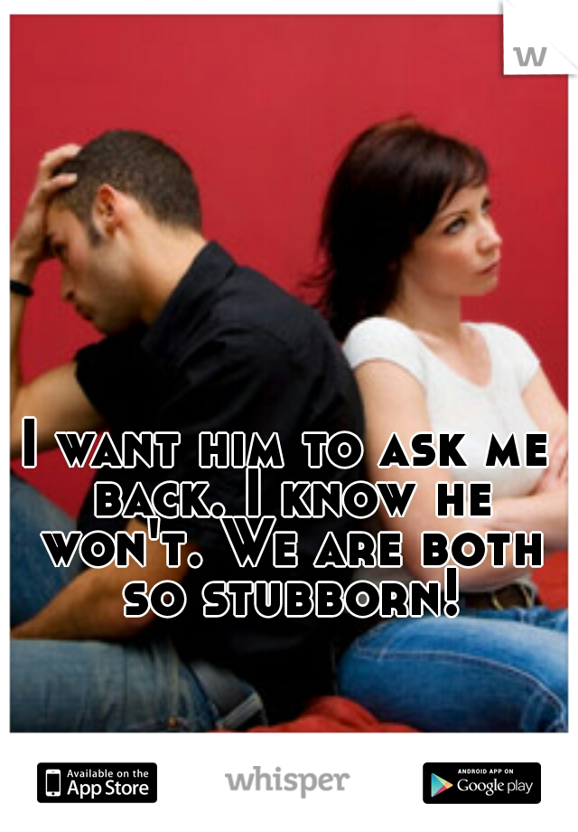 I want him to ask me back. I know he won't. We are both so stubborn!
