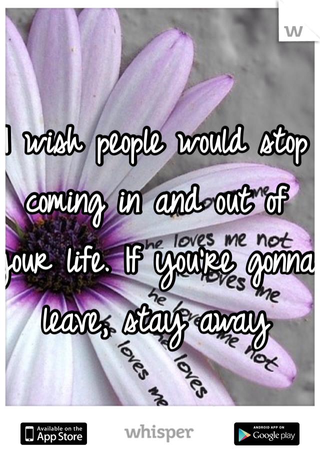I wish people would stop coming in and out of your life. If you're gonna leave, stay away