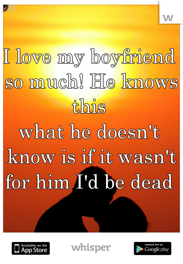 I love my boyfriend so much! He knows this  what he doesn't know is if it wasn't for him I'd be dead