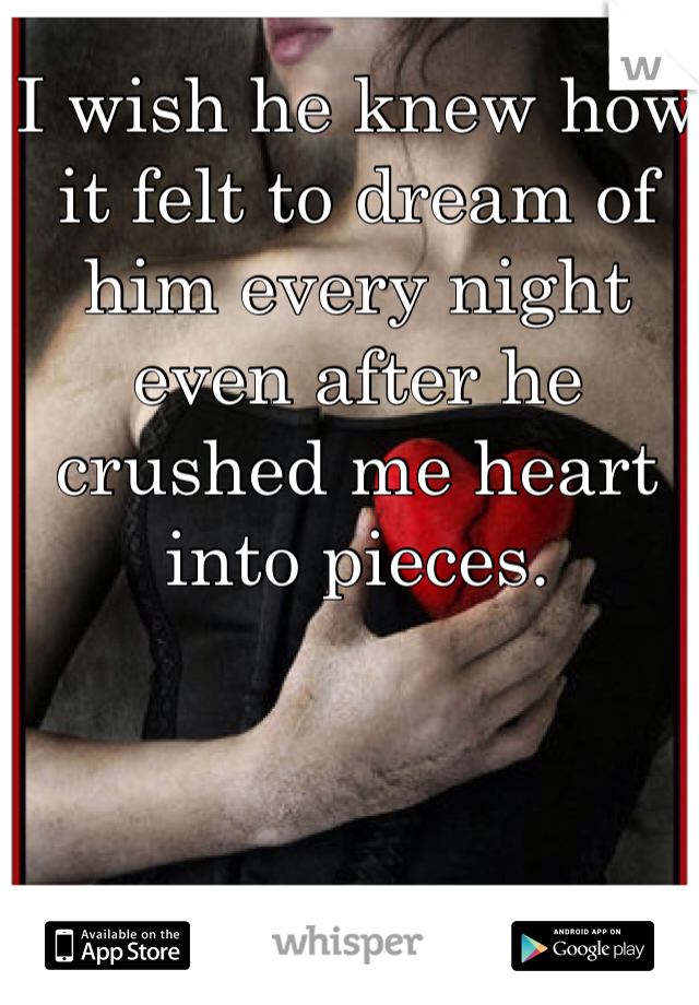 I wish he knew how it felt to dream of him every night even after he crushed me heart into pieces.