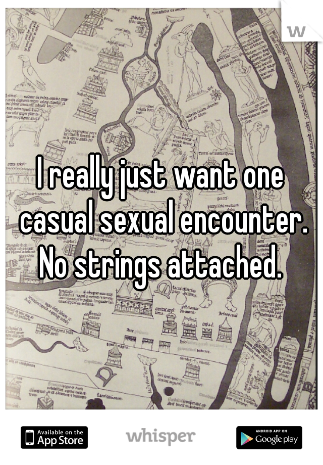 I really just want one casual sexual encounter. No strings attached.