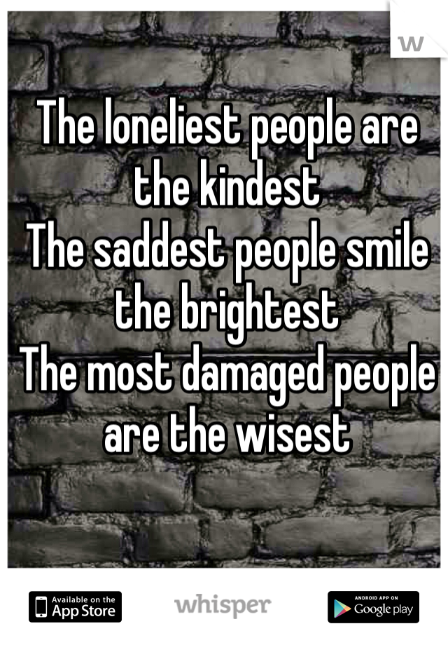 The loneliest people are the kindest The saddest people smile the brightest The most damaged people are the wisest