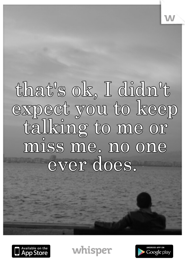 that's ok, I didn't expect you to keep talking to me or miss me. no one ever does.