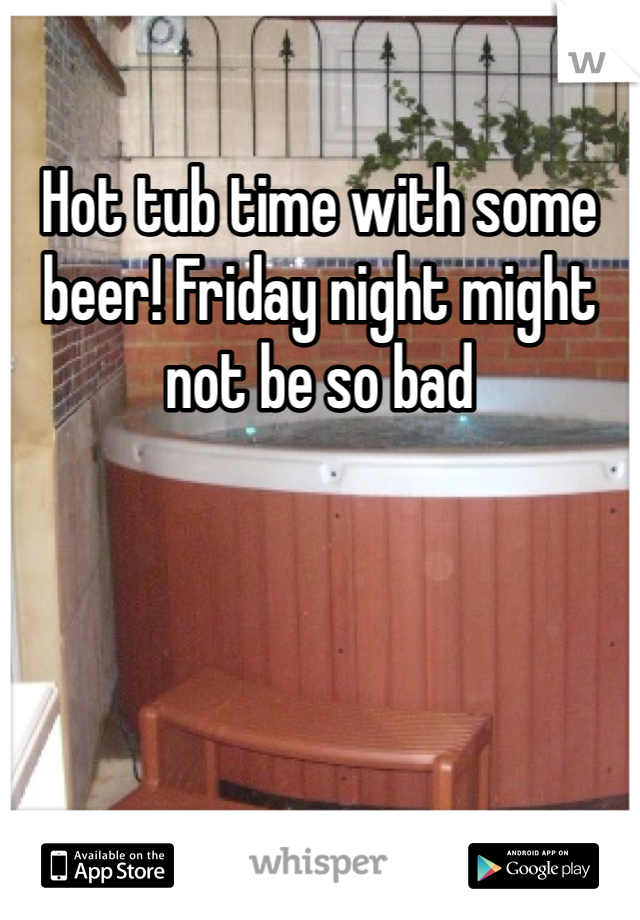 Hot tub time with some beer! Friday night might not be so bad
