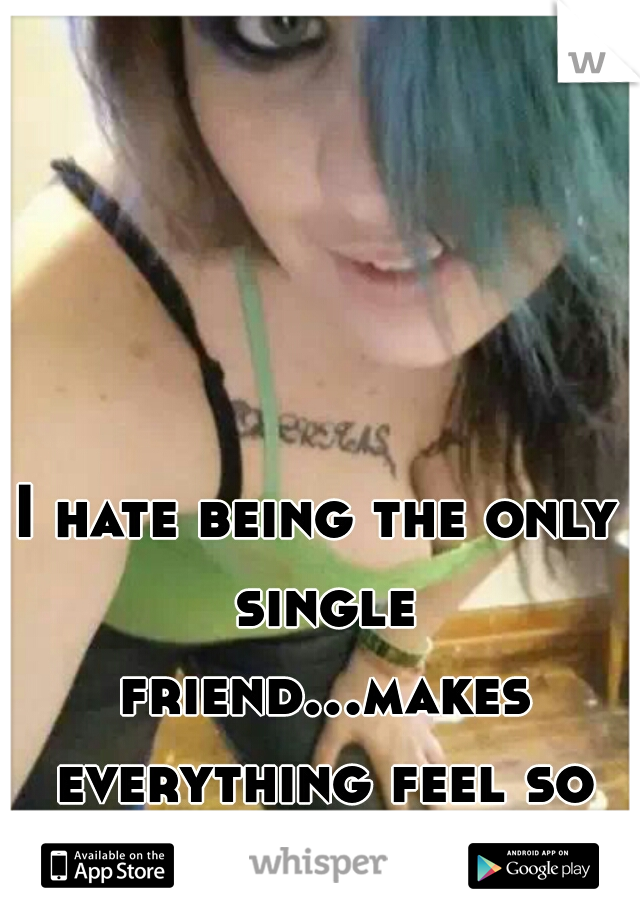 I hate being the only single friend...makes everything feel so awakward