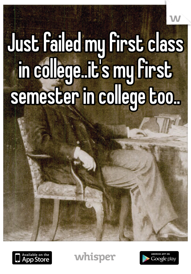Just failed my first class in college..it's my first semester in college too..
