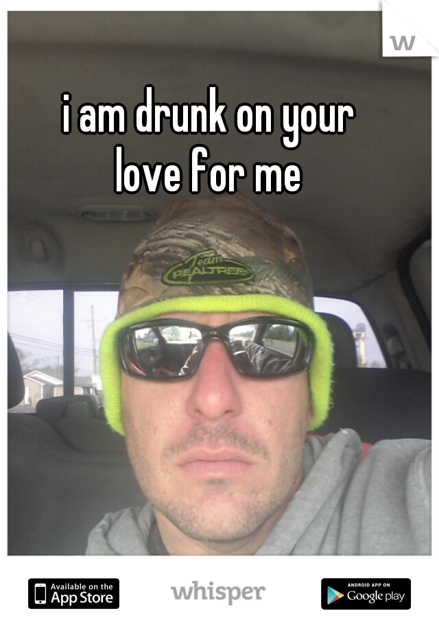 i am drunk on your  love for me