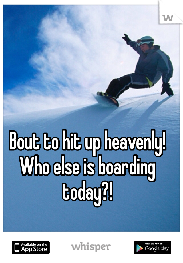 Bout to hit up heavenly! Who else is boarding today?!