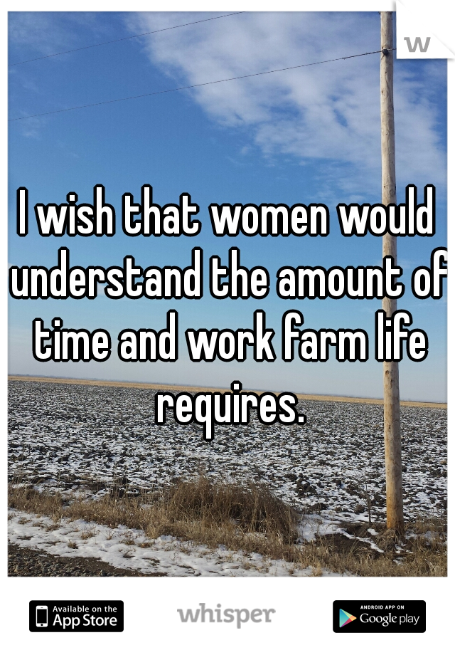 I wish that women would understand the amount of time and work farm life requires.