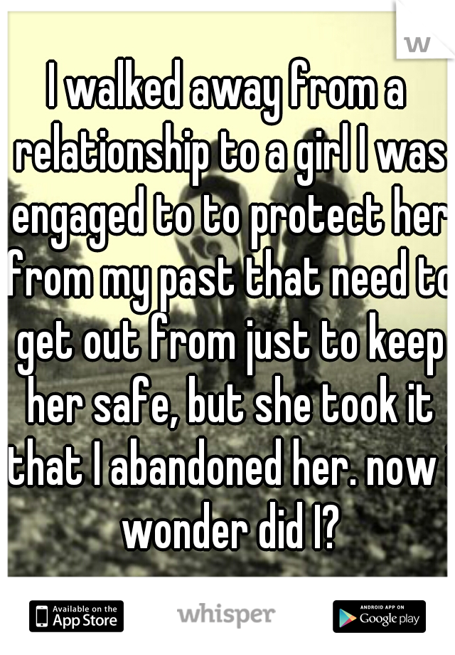 I walked away from a relationship to a girl I was engaged to to protect her from my past that need to get out from just to keep her safe, but she took it that I abandoned her. now i wonder did I?