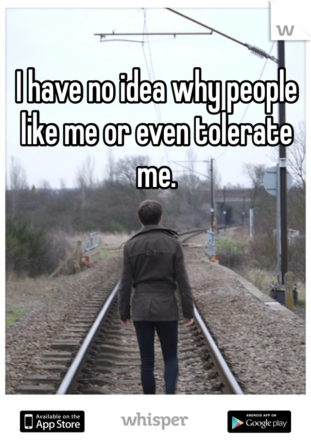I have no idea why people like me or even tolerate me.