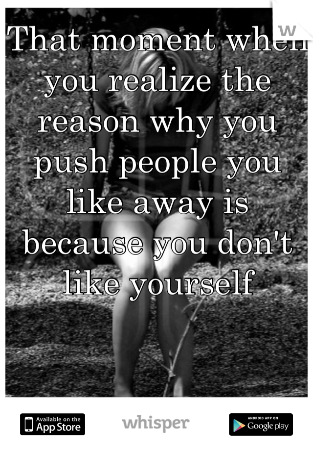 That moment when you realize the reason why you push people you like away is because you don't like yourself