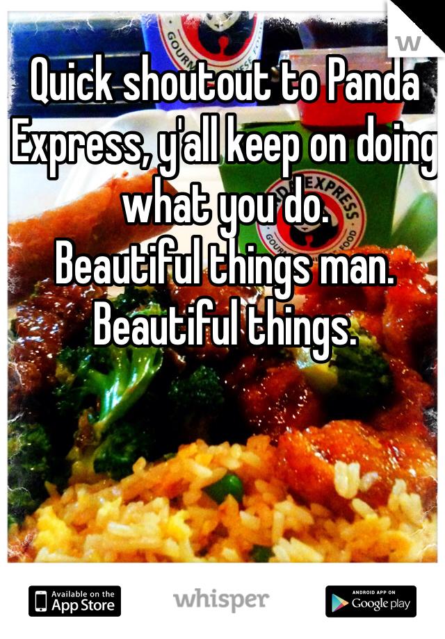 Quick shoutout to Panda Express, y'all keep on doing what you do.  Beautiful things man. Beautiful things.