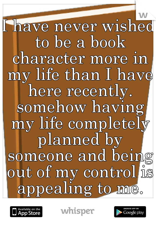 I have never wished to be a book character more in my life than I have here recently. somehow having my life completely planned by someone and being out of my control is appealing to me.