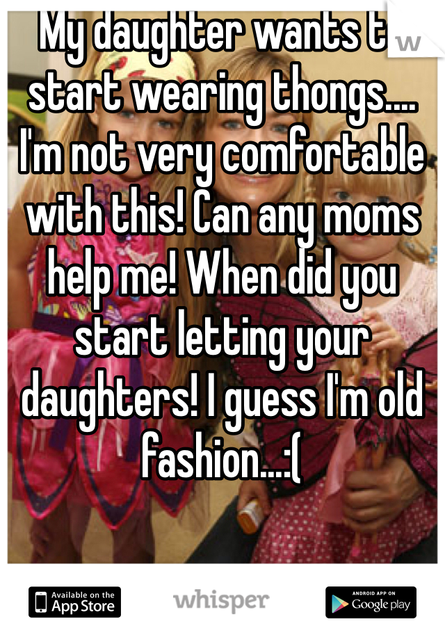 My daughter wants to start wearing thongs.... I'm not very comfortable with this! Can any moms help me! When did you start letting your daughters! I guess I'm old fashion...:(
