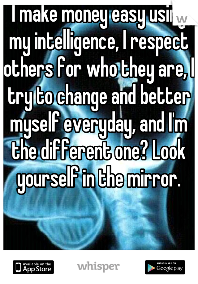 I make money easy using my intelligence, I respect others for who they are, I try to change and better myself everyday, and I'm the different one? Look yourself in the mirror.