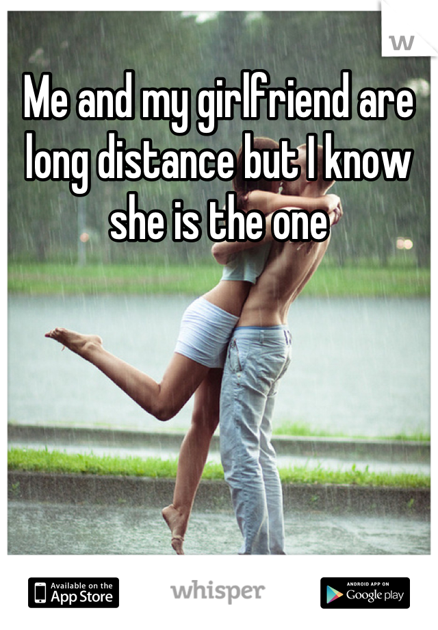 Me and my girlfriend are long distance but I know she is the one