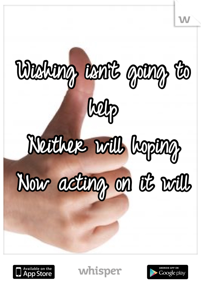 Wishing isn't going to help  Neither will hoping  Now acting on it will
