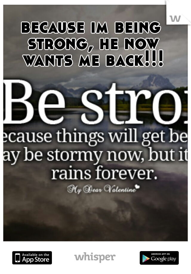 because im being strong, he now wants me back!!!