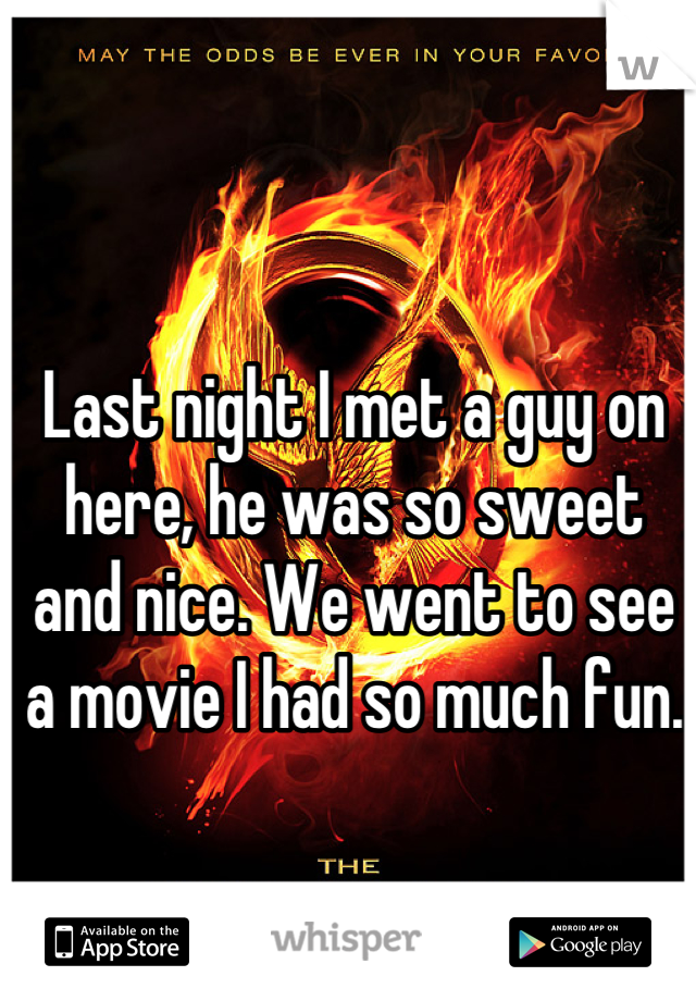 Last night I met a guy on here, he was so sweet and nice. We went to see a movie I had so much fun.