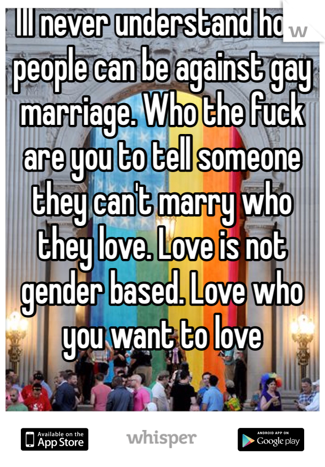 Ill never understand how people can be against gay marriage. Who the fuck are you to tell someone they can't marry who they love. Love is not gender based. Love who you want to love