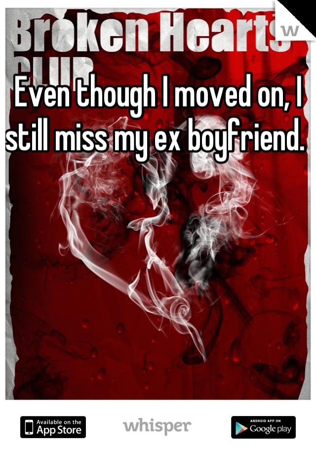 Even though I moved on, I still miss my ex boyfriend.