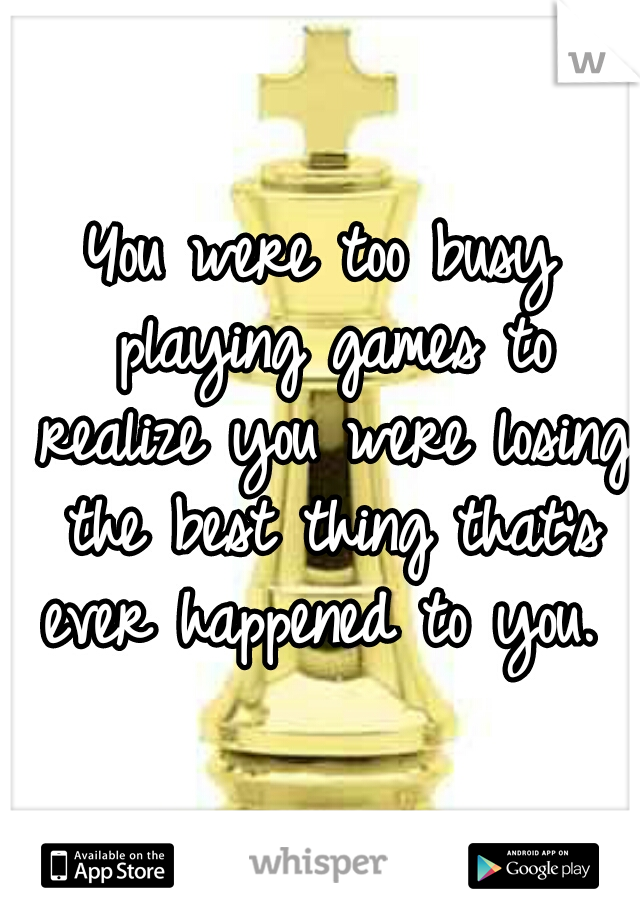 You were too busy playing games to realize you were losing the best thing that's ever happened to you.
