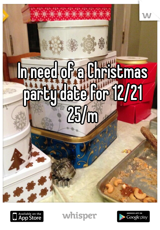 In need of a Christmas party date for 12/21  25/m