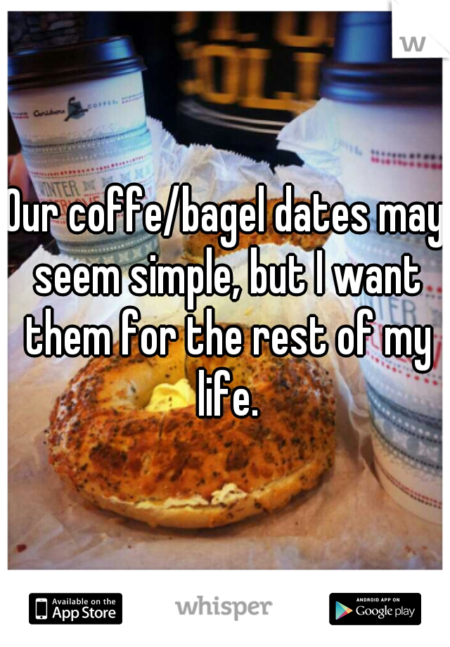 Our coffe/bagel dates may seem simple, but I want them for the rest of my life.