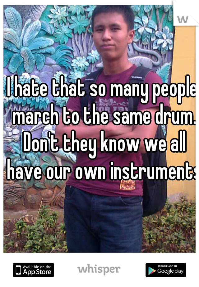I hate that so many people march to the same drum. Don't they know we all have our own instruments