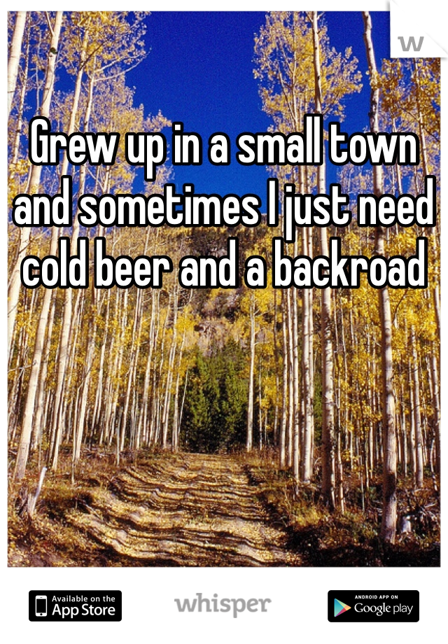 Grew up in a small town and sometimes I just need cold beer and a backroad