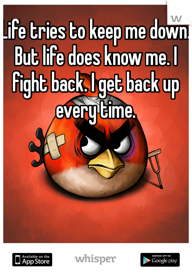 Life tries to keep me down. But life does know me. I fight back. I get back up every time.