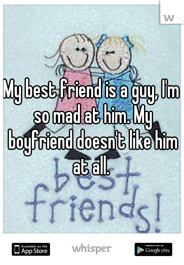My best friend is a guy, I'm so mad at him. My boyfriend doesn't like him at all.