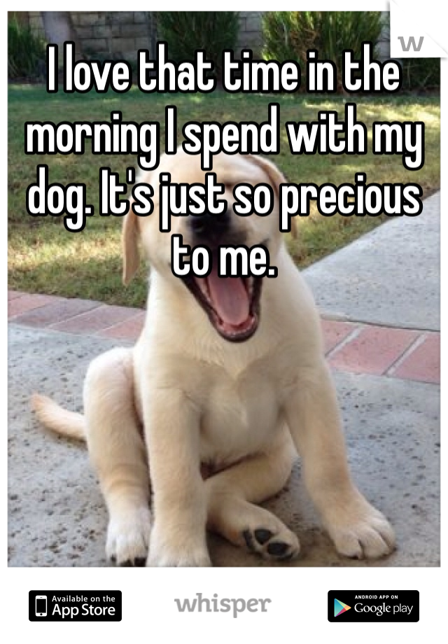 I love that time in the morning I spend with my dog. It's just so precious to me.