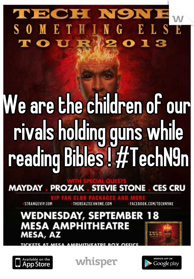 We are the children of our rivals holding guns while reading Bibles ! #TechN9ne