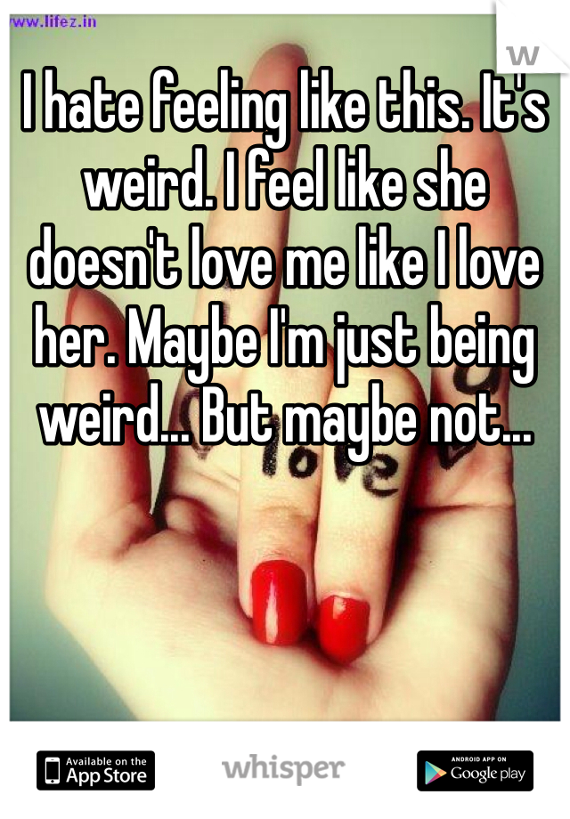 I hate feeling like this. It's weird. I feel like she doesn't love me like I love her. Maybe I'm just being weird... But maybe not...
