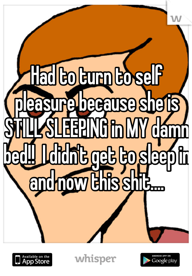 Had to turn to self pleasure because she is STILL SLEEPING in MY damn bed!!  I didn't get to sleep in and now this shit....