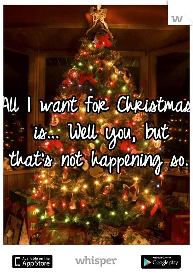 All I want for Christmas is... Well you, but that's not happening so...