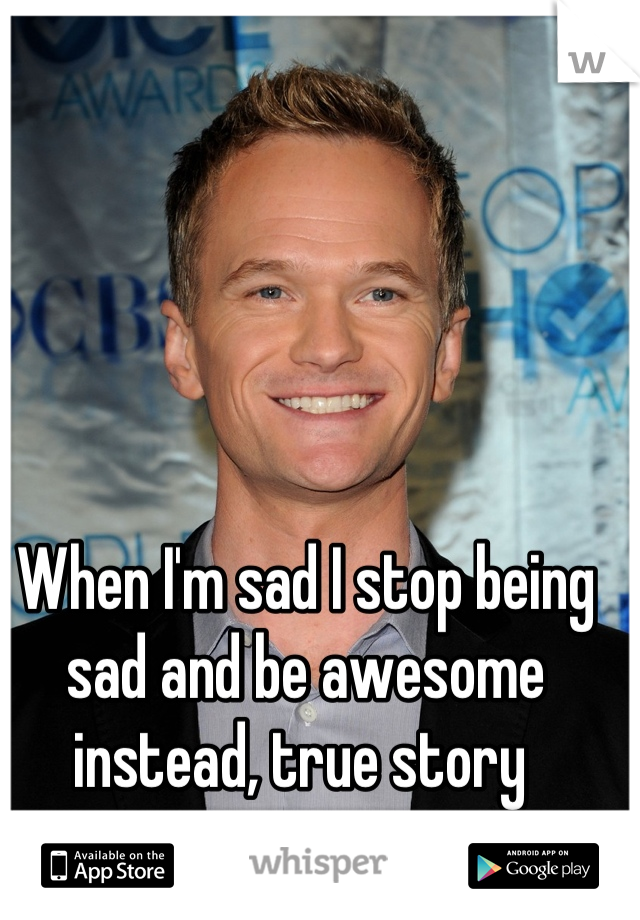 When I'm sad I stop being sad and be awesome instead, true story