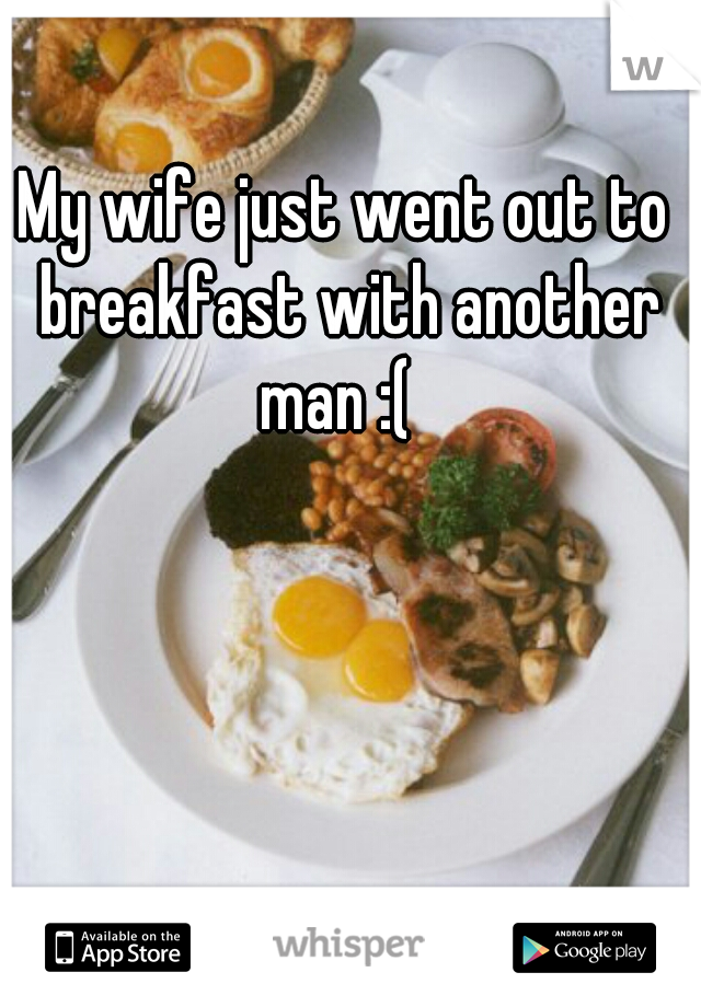 My wife just went out to breakfast with another man :(