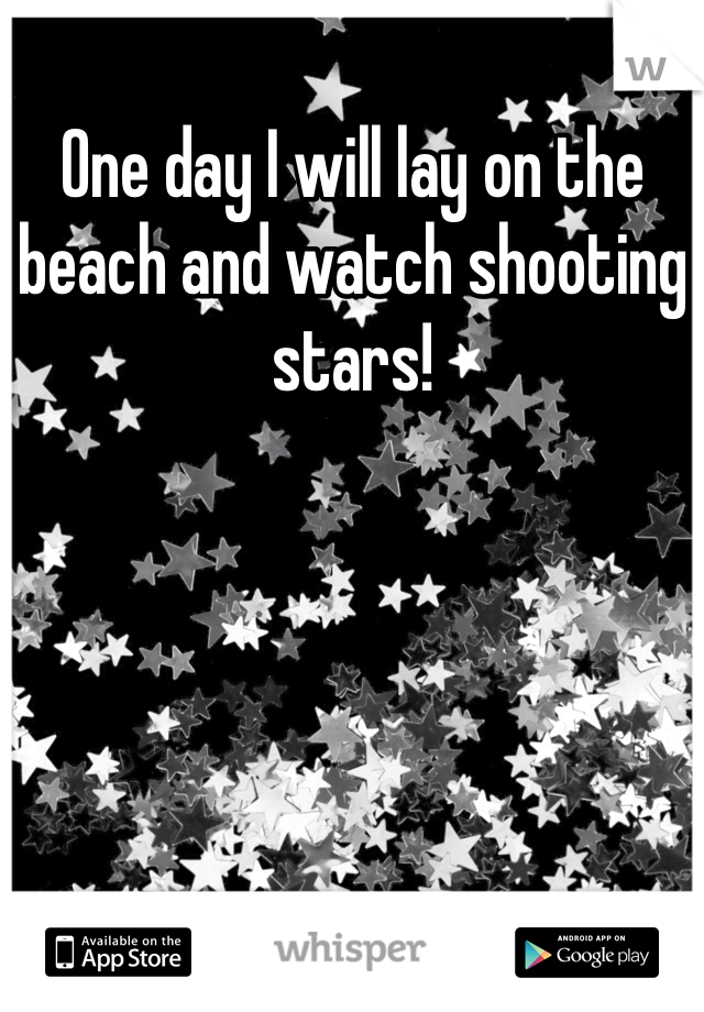 One day I will lay on the beach and watch shooting stars!