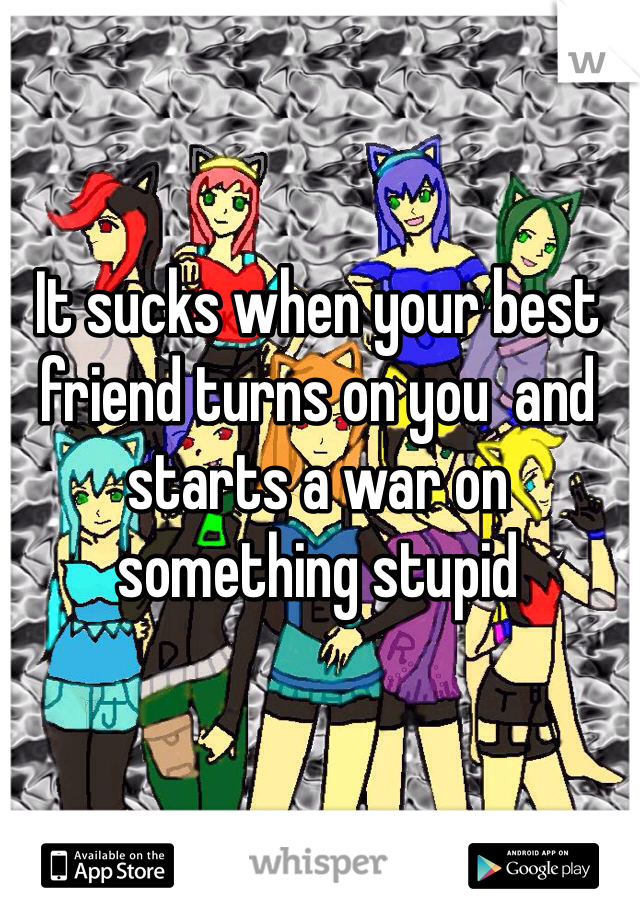 It sucks when your best friend turns on you  and starts a war on something stupid