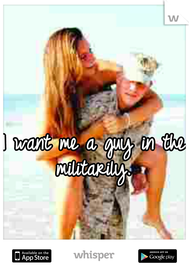 I want me a guy in the militarily.