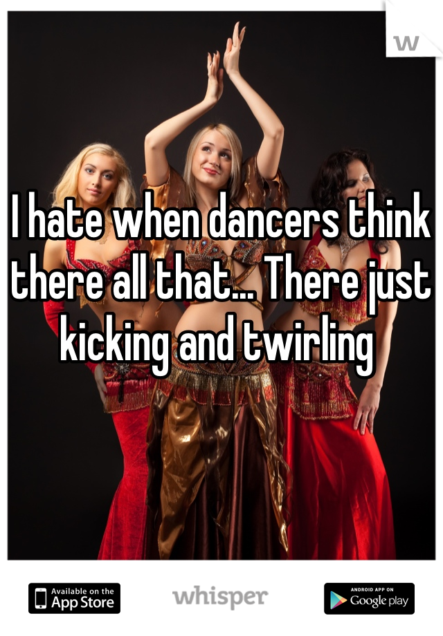 I hate when dancers think there all that... There just kicking and twirling