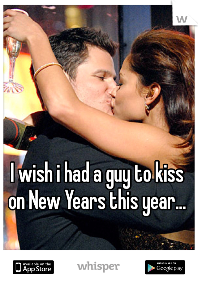 I wish i had a guy to kiss on New Years this year...