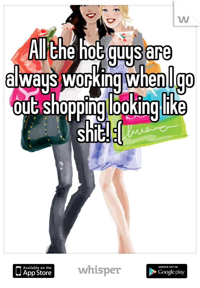 All the hot guys are always working when I go out shopping looking like shit! :(
